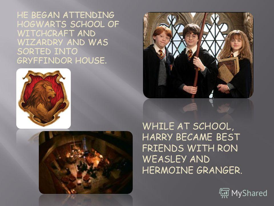 WHILE AT SCHOOL, HARRY BECAME BEST FRIENDS WITH RON WEASLEY AND HERMOINE GRANGER. HE BEGAN ATTENDING HOGWARTS SCHOOL OF WITCHCRAFT AND WIZARDRY AND WAS SORTED INTO GRYFFINDOR HOUSE.