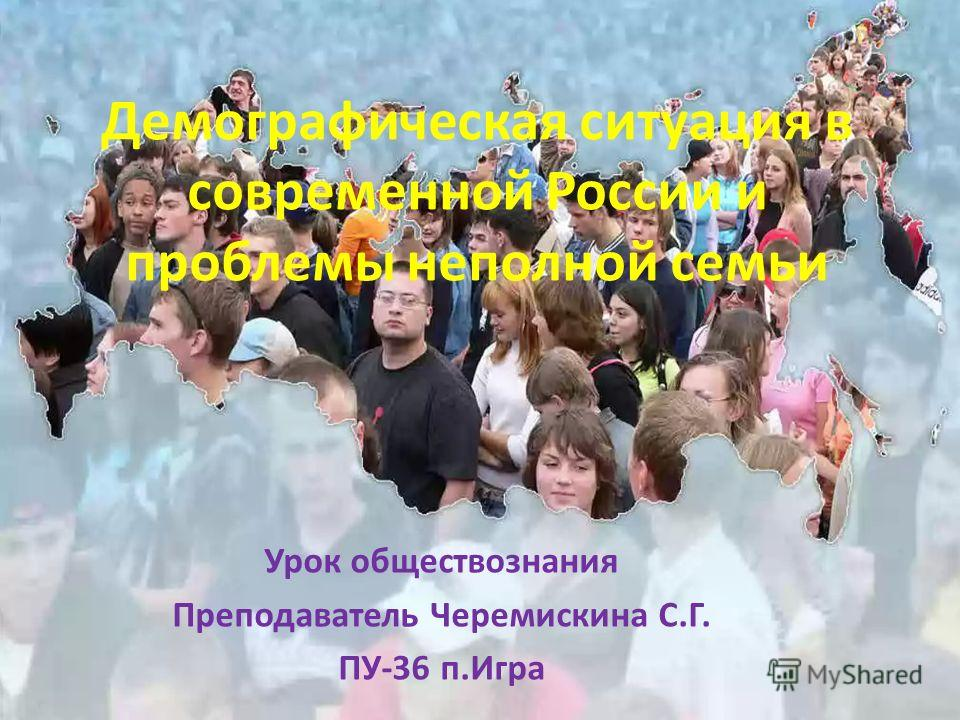 Демографическая ситуация в современной России и проблемы неполной семьи Урок обществознания Преподаватель Черемискина С.Г. ПУ-36 п.Игра