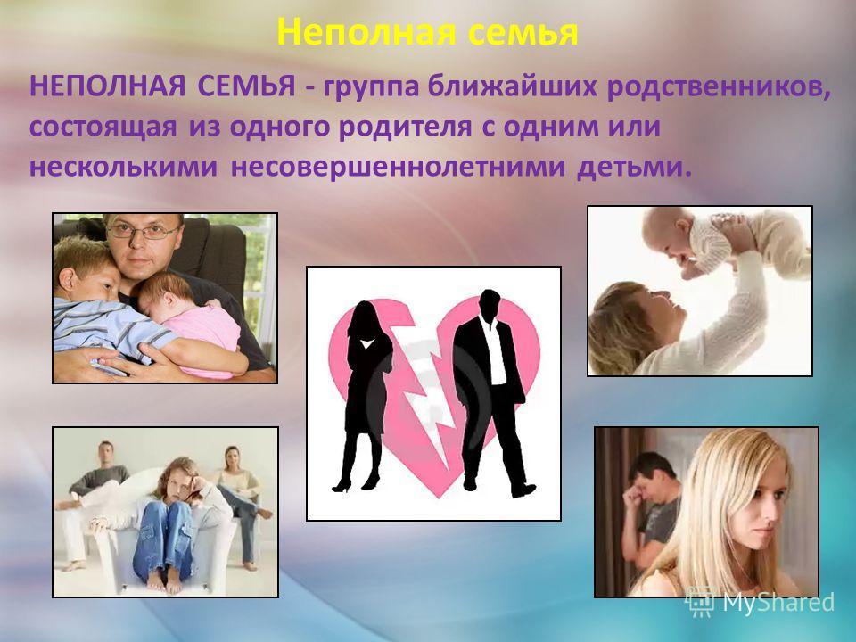 Неполная семья НЕПОЛНАЯ СЕМЬЯ - группа ближайших родственников, состоящая из одного родителя с одним или несколькими несовершеннолетними детьми.