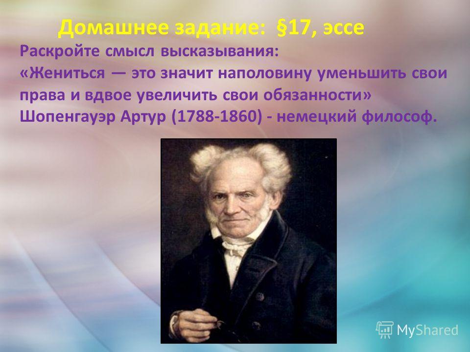 Домашнее задание: §17, эссе Раскройте смысл высказывания: «Жениться это значит наполовину уменьшить свои права и вдвое увеличить свои обязанности» Шопенгауэр Артур (1788-1860) - немецкий философ.
