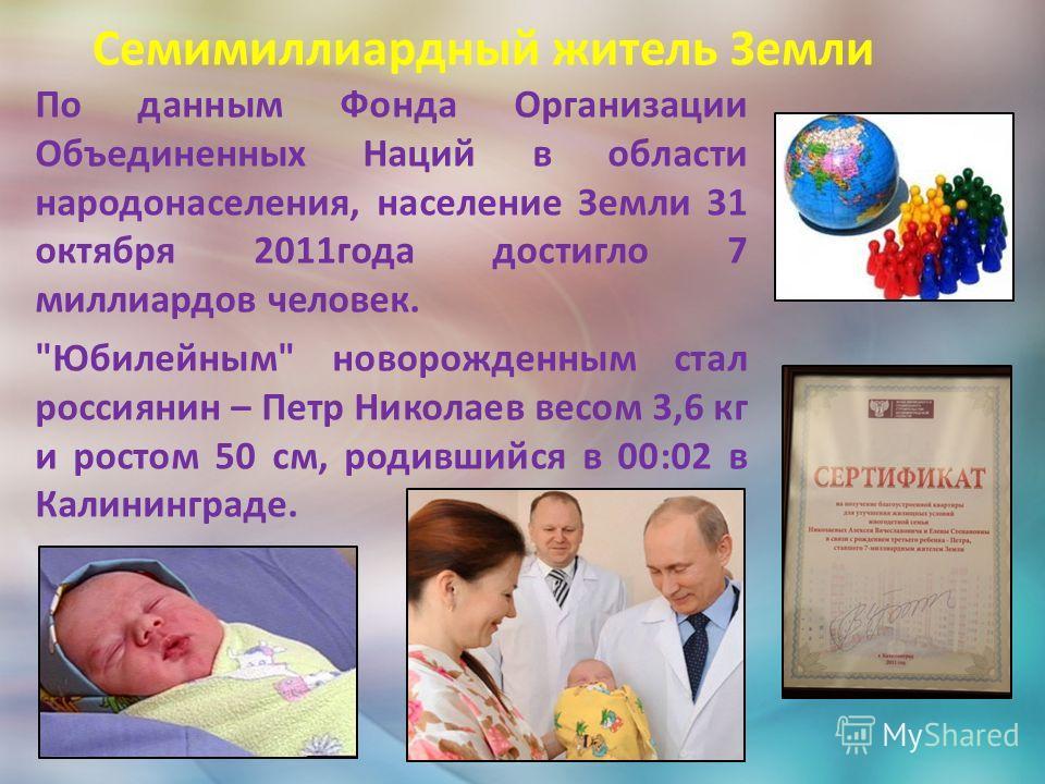 . Семимиллиардный житель Земли По данным Фонда Организации Объединенных Наций в области народонаселения, население Земли 31 октября 2011года достигло 7 миллиардов человек.