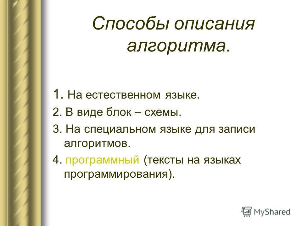 Способы описания алгоритма. 1. На естественном языке. 2. В виде блок – схемы. 3. На специальном языке для записи алгоритмов. 4. программный (тексты на языках программирования).