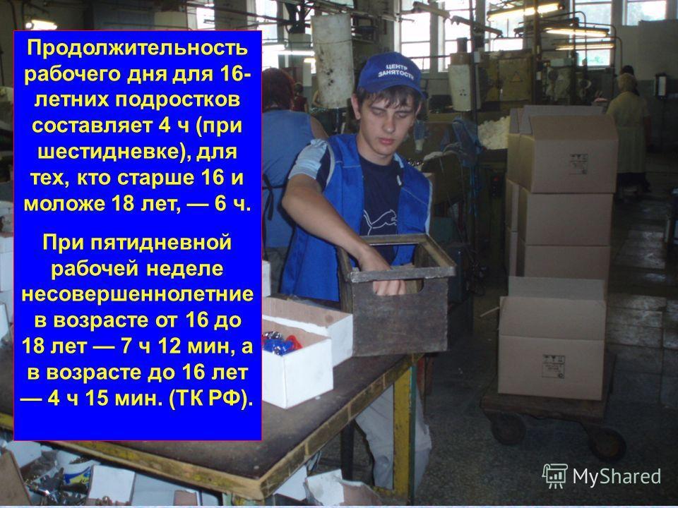 Продолжительность рабочего дня для 16- летних подростков составляет 4 ч (при шестидневке), для тех, кто старше 16 и моложе 18 лет, 6 ч. При пятидневной рабочей неделе несовершеннолетние в возрасте от 16 до 18 лет 7 ч 12 мин, а в возрасте до 16 лет 4