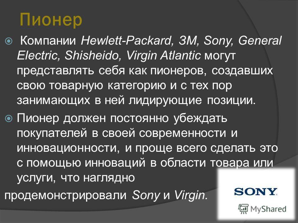 Пионер Компании Hewlett-Packard, ЗМ, Sony, General Electric, Shisheido, Virgin Atlantic могут представлять себя как пионеров, создавших свою товарную категорию и с тех пор занимающих в ней лидирующие позиции. Пионер должен постоянно убеждать покупате