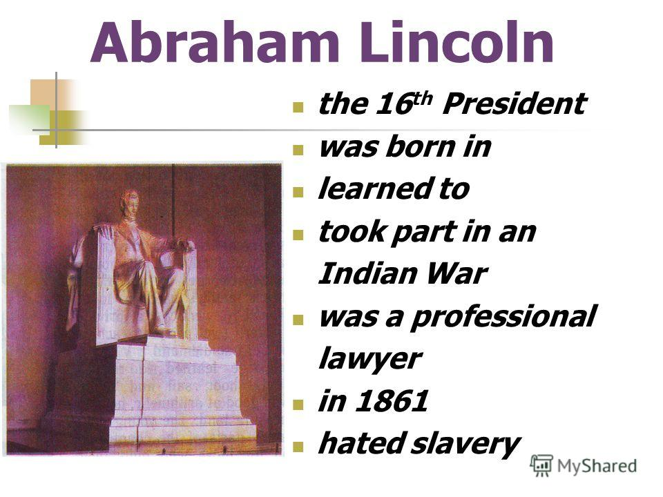 Abraham Lincoln the 16 th President was born in learned to took part in an Indian War was a professional lawyer in 1861 hated slavery