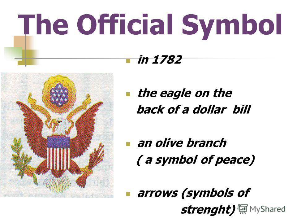 The Official Symbol in 1782 the eagle on the back of a dollar bill an olive branch ( a symbol of peace) arrows (symbols of strenght)