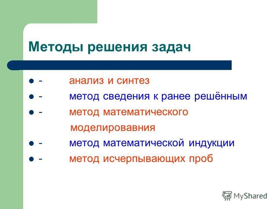 Методы решения задач - анализ и синтез - метод сведения к ранее решённым - метод математического моделировавния - метод математической индукции - метод исчерпывающих проб