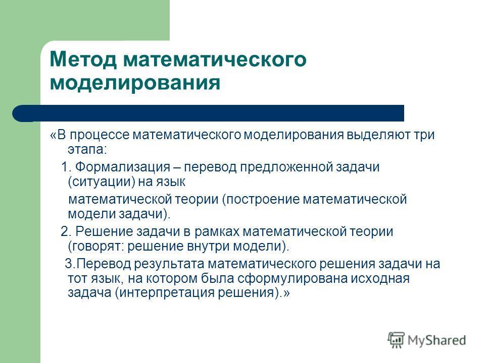 Метод математического моделирования «В процессе математического моделирования выделяют три этапа: 1. Формализация – перевод предложенной задачи (ситуации) на язык математической теории (построение математической модели задачи). 2. Решение задачи в ра