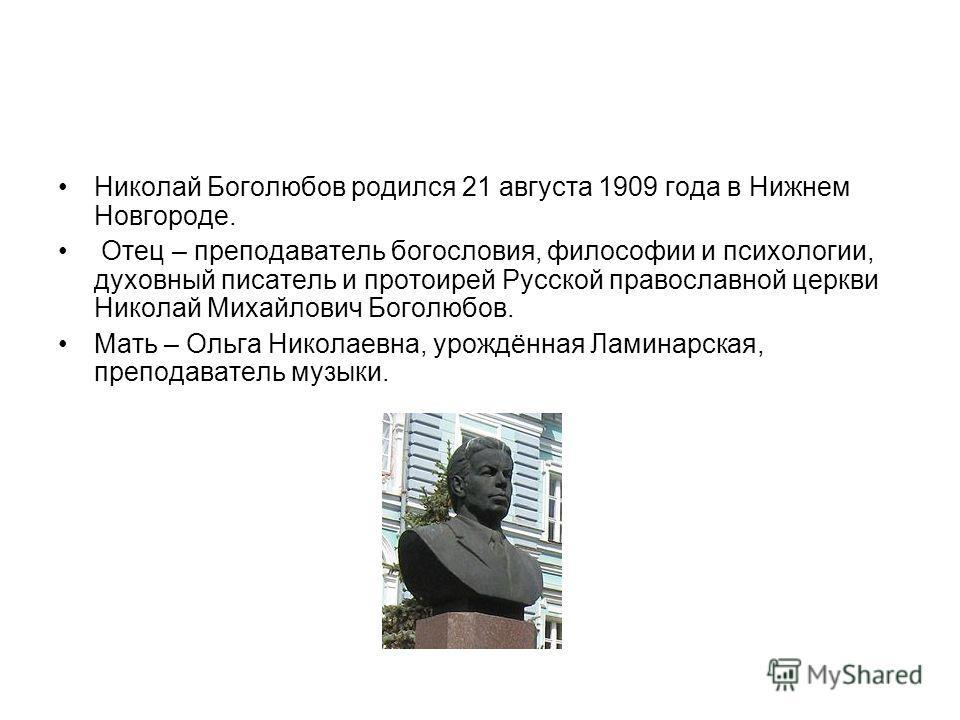 Николай Боголюбов родился 21 августа 1909 года в Нижнем Новгороде. Отец – преподаватель богословия, философии и психологии, духовный писатель и протоирей Русской православной церкви Николай Михайлович Боголюбов. Мать – Ольга Николаевна, урождённая Ла
