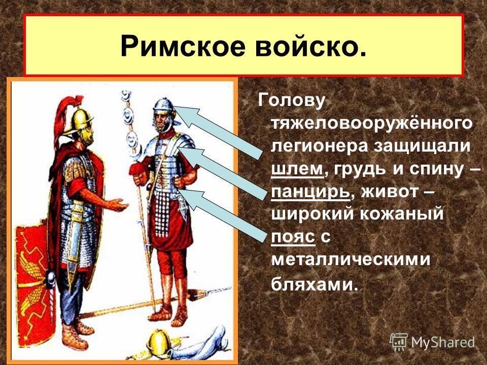 Голову тяжеловооружённого легионера защищали шлем, грудь и спину – панцирь, живот – широкий кожаный пояс с металлическими бляхами.