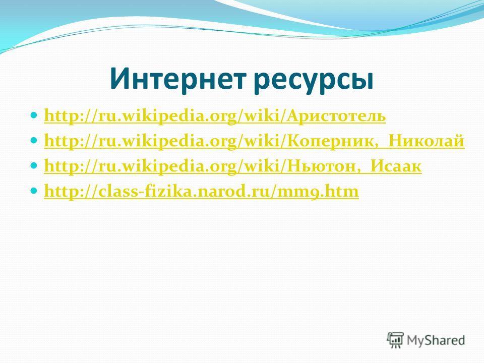 Интернет ресурсы http://ru.wikipedia.org/wiki/Аристотель http://ru.wikipedia.org/wiki/Аристотель http://ru.wikipedia.org/wiki/Коперник,_Николай http://ru.wikipedia.org/wiki/Коперник,_Николай http://ru.wikipedia.org/wiki/Ньютон,_Исаак http://ru.wikipe