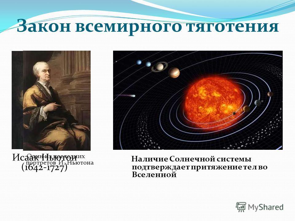 Закон всемирного тяготения Исаак Ньютон (1642-1727) Один из последних портретов И. Ньютона Наличие Солнечной системы подтверждает притяжение тел во Вселенной