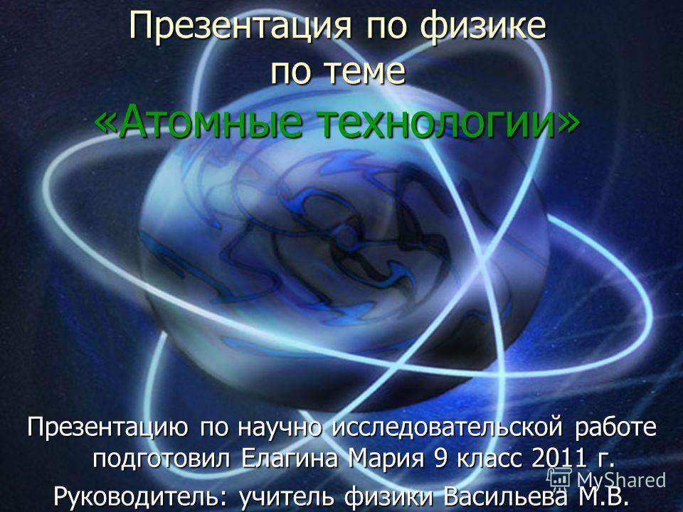 Презентация по физике по теме «Атомные технологии» Презентацию по научно исследовательской работе подготовил Елагина Мария 9 класс 2011 г. Руководитель: учитель физики Васильева М.В.