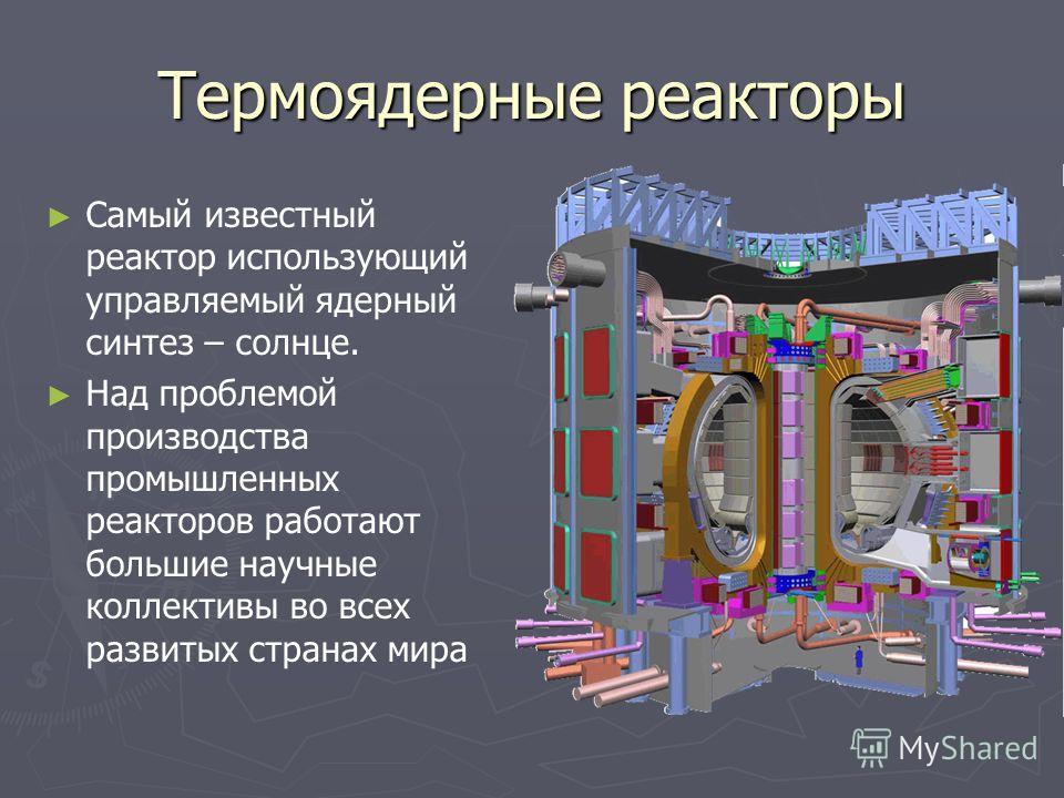 Термоядерные реакторы Самый известный реактор использующий управляемый ядерный синтез – солнце. Над проблемой производства промышленных реакторов работают большие научные коллективы во всех развитых странах мира