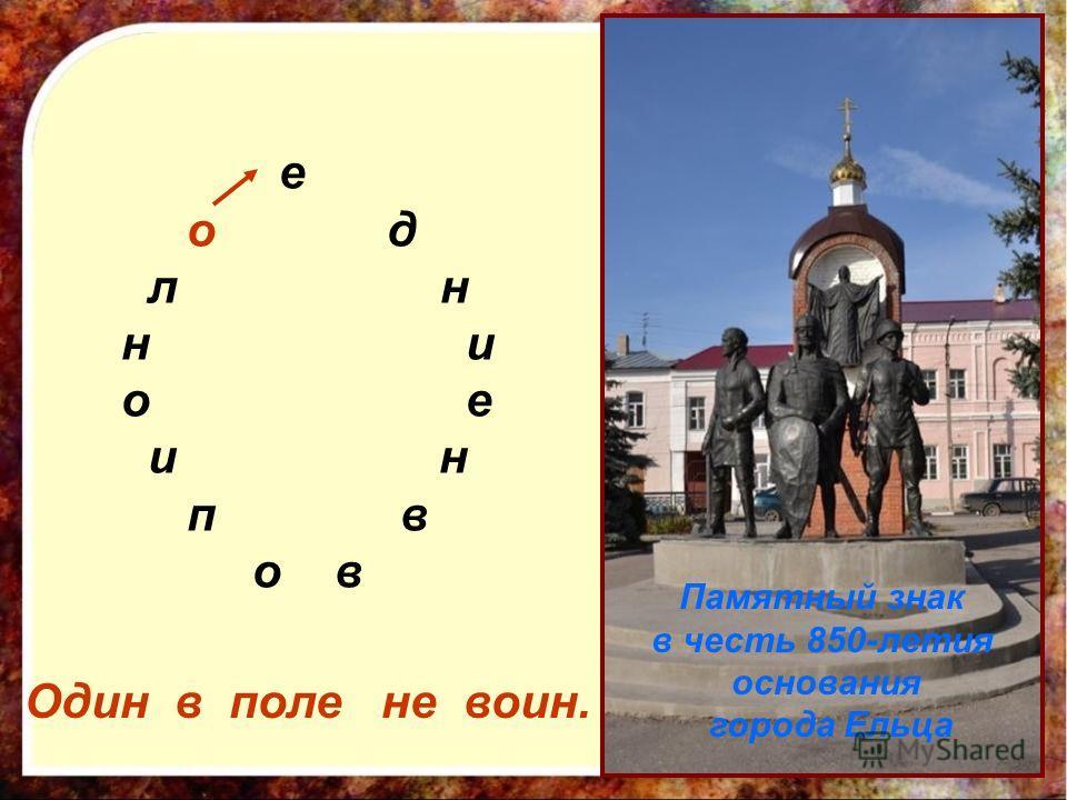 е о д л н н и о е и н п в о в Один в поле не воин. Памятный знак в честь 850-летия основания города Ельца