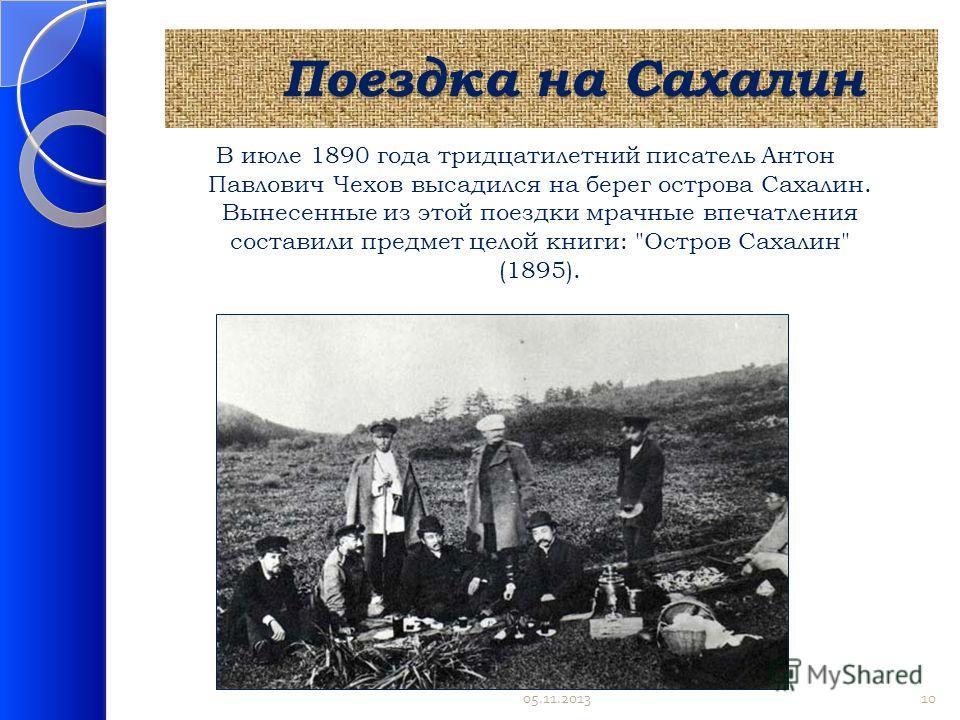 Поездка на Сахалин Поездка на Сахалин В июле 1890 года тридцатилетний писатель Антон Павлович Чехов высадился на берег острова Сахалин. Вынесенные из этой поездки мрачные впечатления составили предмет целой книги: