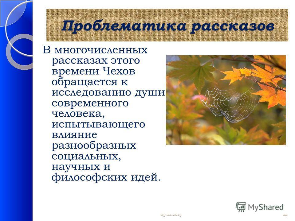 Проблематика рассказов В многочисленных рассказах этого времени Чехов обращается к исследованию души современного человека, испытывающего влияние разнообразных социальных, научных и философских идей. 05.11.201314