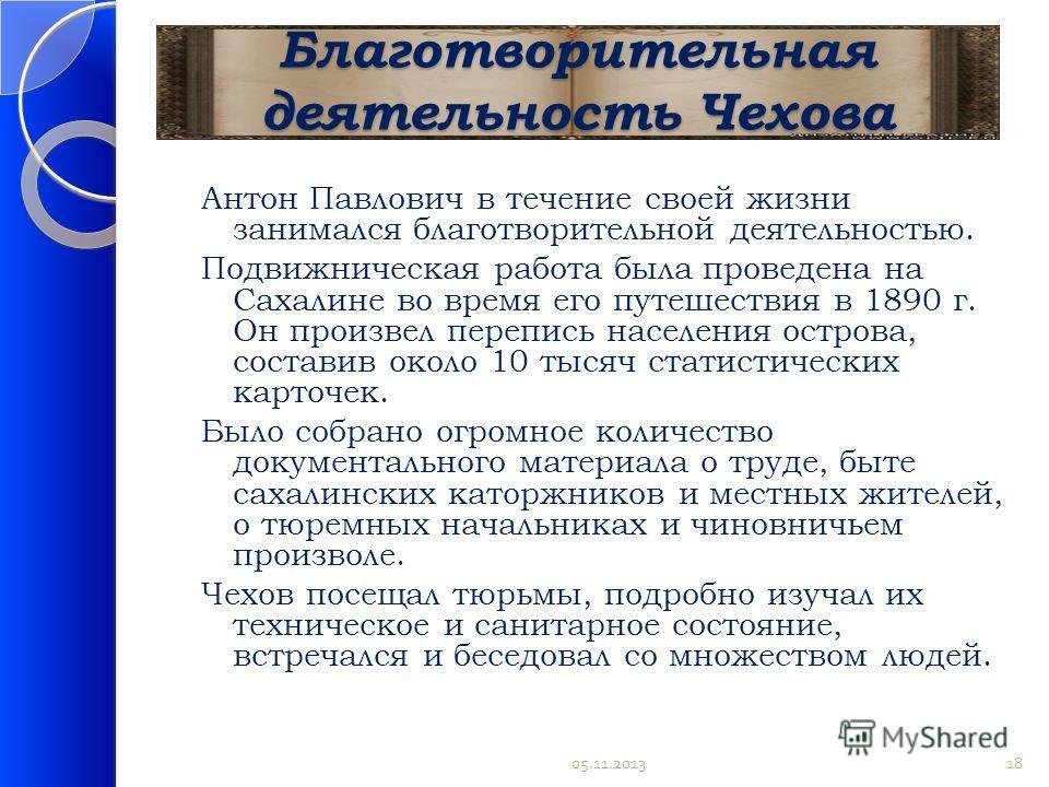 Благотворительная деятельность Чехова Антон Павлович в течение своей жизни занимался благотворительной деятельностью. Подвижническая работа была проведена на Сахалине во время его путешествия в 1890 г. Он произвел перепись населения острова, составив