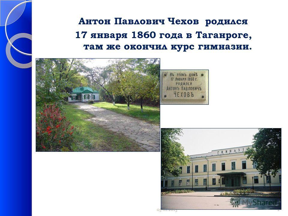 Антон Павлович Чехов родился 17 января 1860 года в Таганроге, там же окончил курс гимназии. 05.11.20132