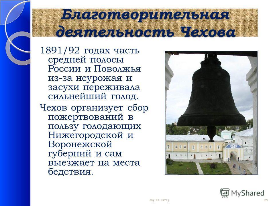 Благотворительная деятельность Чехова 1891/92 годах часть средней полосы России и Поволжья из-за неурожая и засухи переживала сильнейший голод. Чехов организует сбор пожертвований в пользу голодающих Нижегородской и Воронежской губерний и сам выезжае