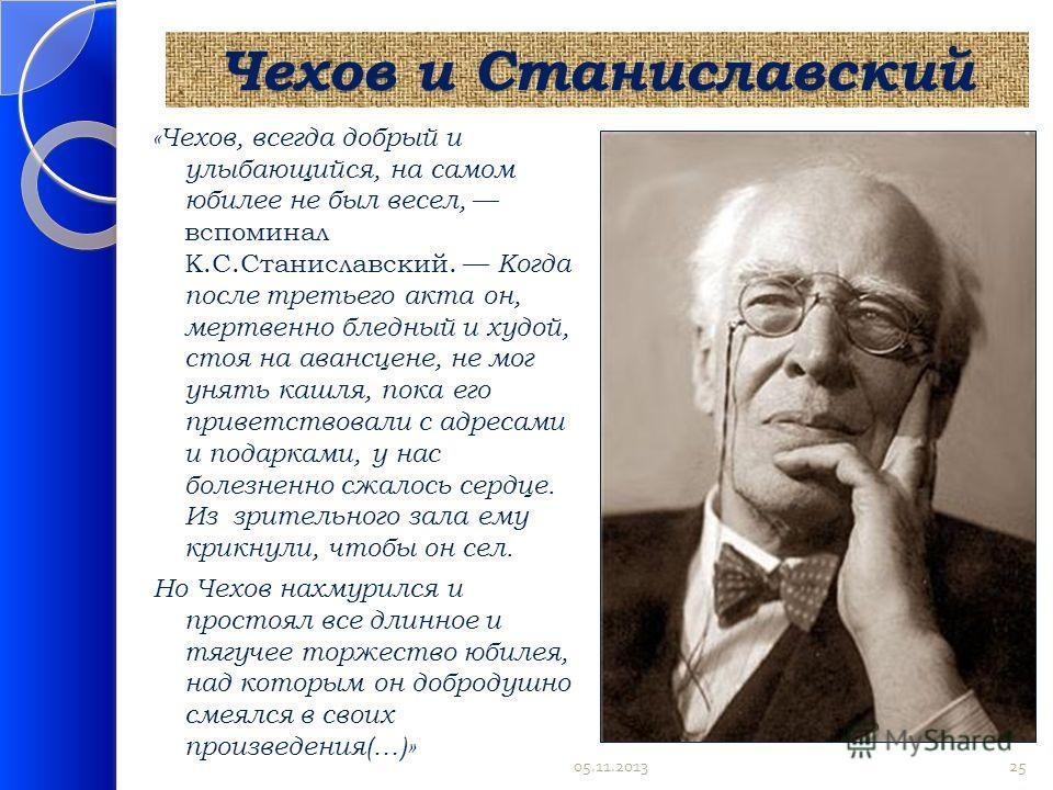 Чехов и Станиславский «Чехов, всегда добрый и улыбающийся, на самом юбилее не был весел, вспоминал К.С.Станиславский. Когда после третьего акта он, мертвенно бледный и худой, стоя на авансцене, не мог унять кашля, пока его приветствовали с адресами и