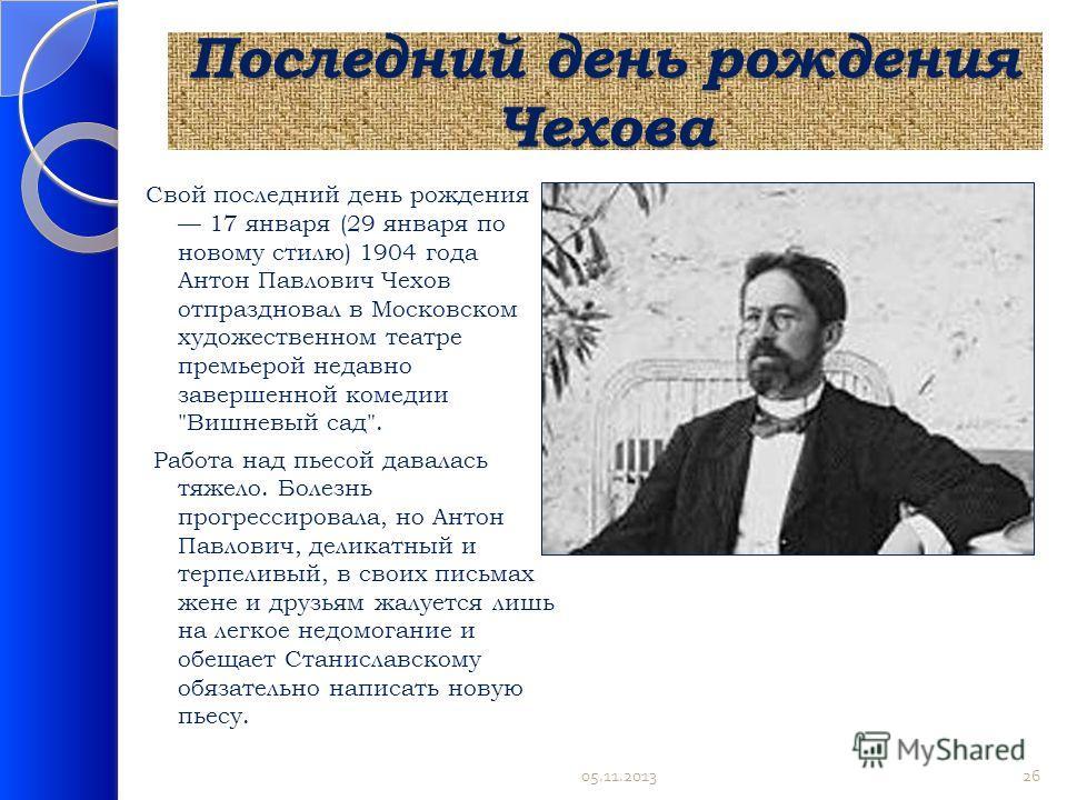 Последний день рождения Чехова Свой последний день рождения 17 января (29 января по новому стилю) 1904 года Антон Павлович Чехов отпраздновал в Московском художественном театре премьерой недавно завершенной комедии