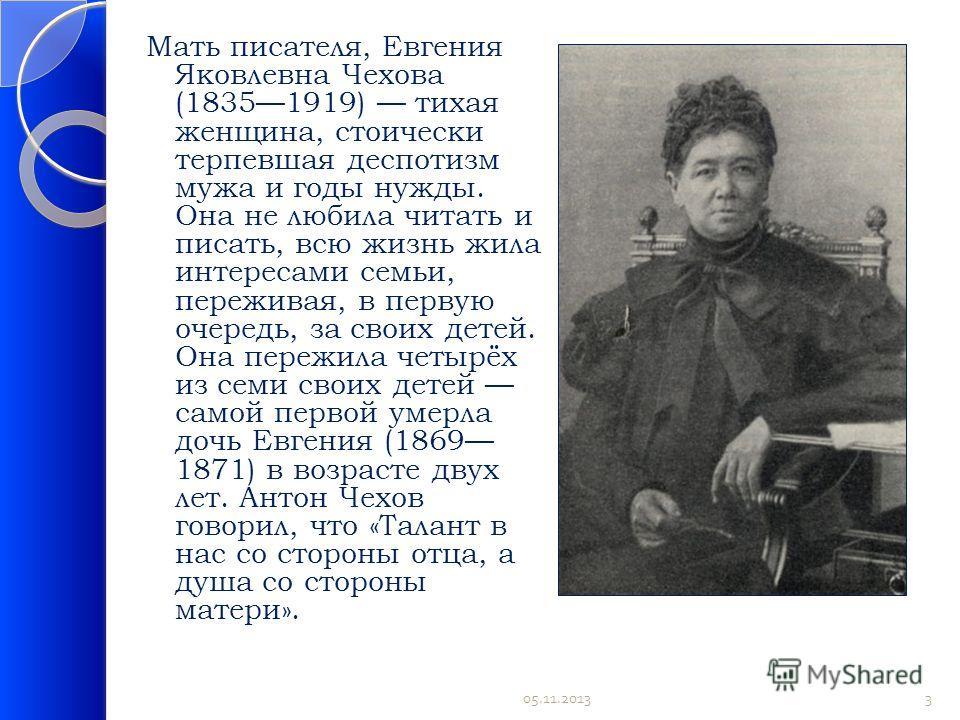 Мать писателя, Евгения Яковлевна Чехова (18351919) тихая женщина, стоически терпевшая деспотизм мужа и годы нужды. Она не любила читать и писать, всю жизнь жила интересами семьи, переживая, в первую очередь, за своих детей. Она пережила четырёх из се