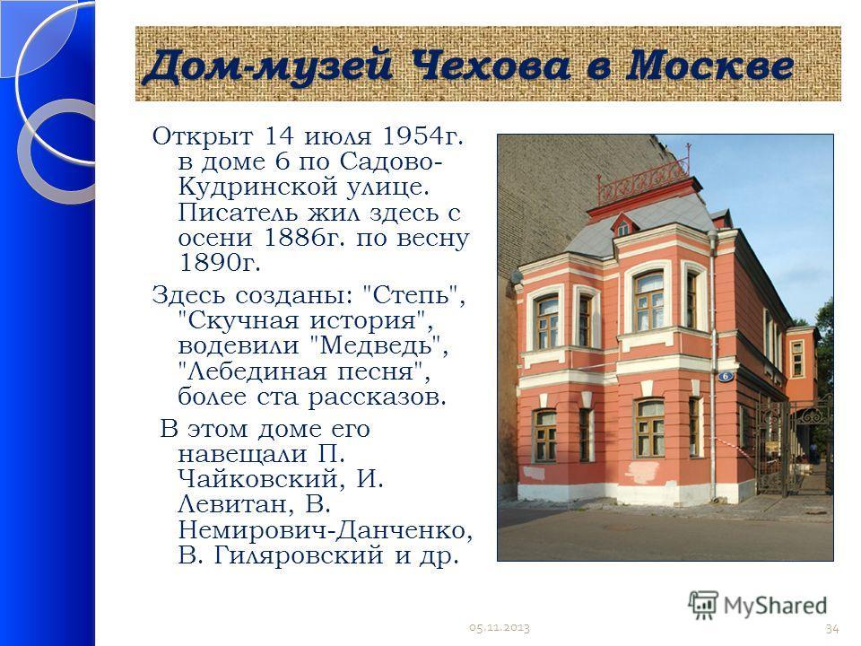 Дом-музей Чехова в Москве Открыт 14 июля 1954г. в доме 6 по Садово- Кудринской улице. Писатель жил здесь с осени 1886г. по весну 1890г. Здесь созданы: