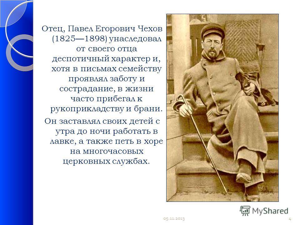 Отец, Павел Егорович Чехов (18251898) унаследовал от своего отца деспотичный характер и, хотя в письмах семейству проявлял заботу и сострадание, в жизни часто прибегал к рукоприкладству и брани. Он заставлял своих детей с утра до ночи работать в лавк
