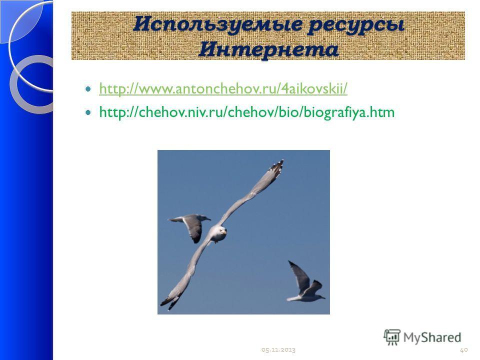 Используемые ресурсы Интернета http://www.antonchehov.ru/4aikovskii/ http://chehov.niv.ru/chehov/bio/biografiya.htm 05.11.201340