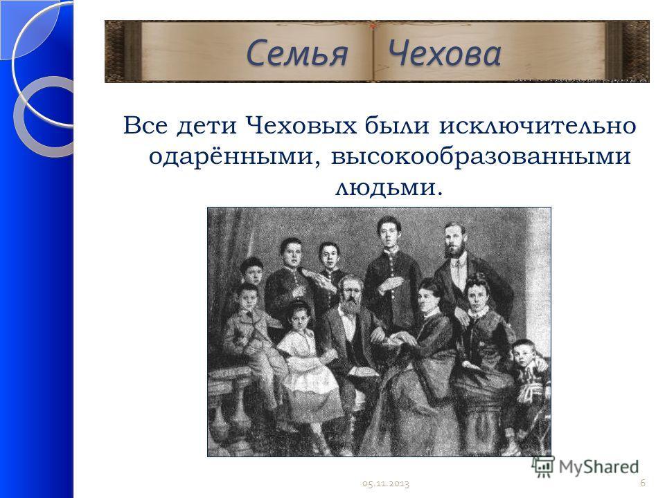 Семья Чехова Семья Чехова Все дети Чеховых были исключительно одарёнными, высокообразованными людьми. 05.11.20136
