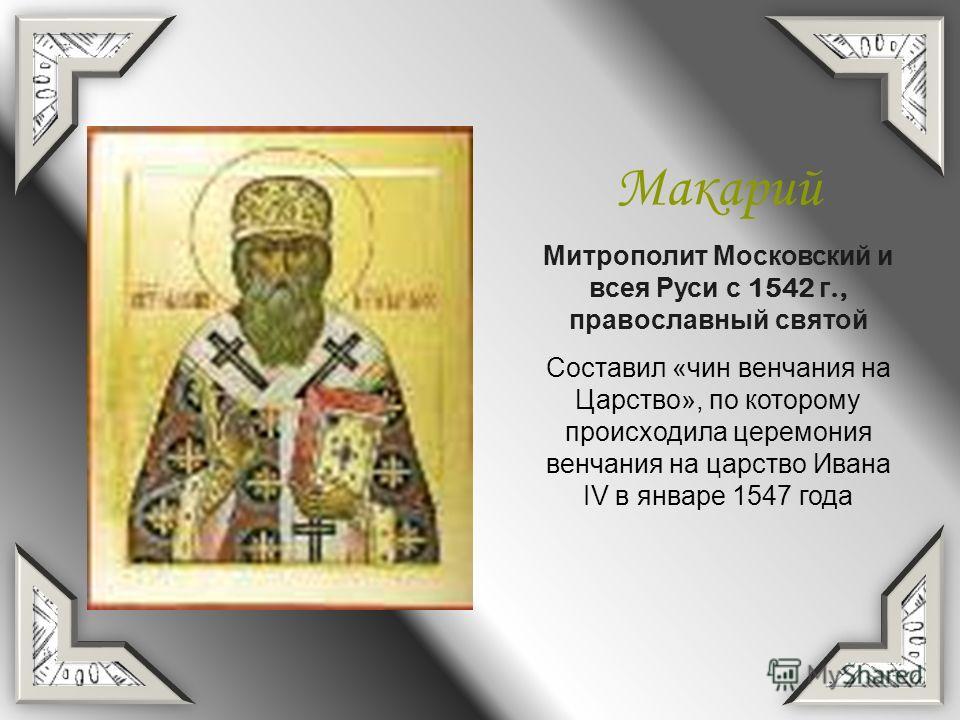 Макарий Митрополит Московский и всея Руси с 1542 г., православный святой Составил «чин венчания на Царство», по которому происходила церемония венчания на царство Ивана IV в январе 1547 года