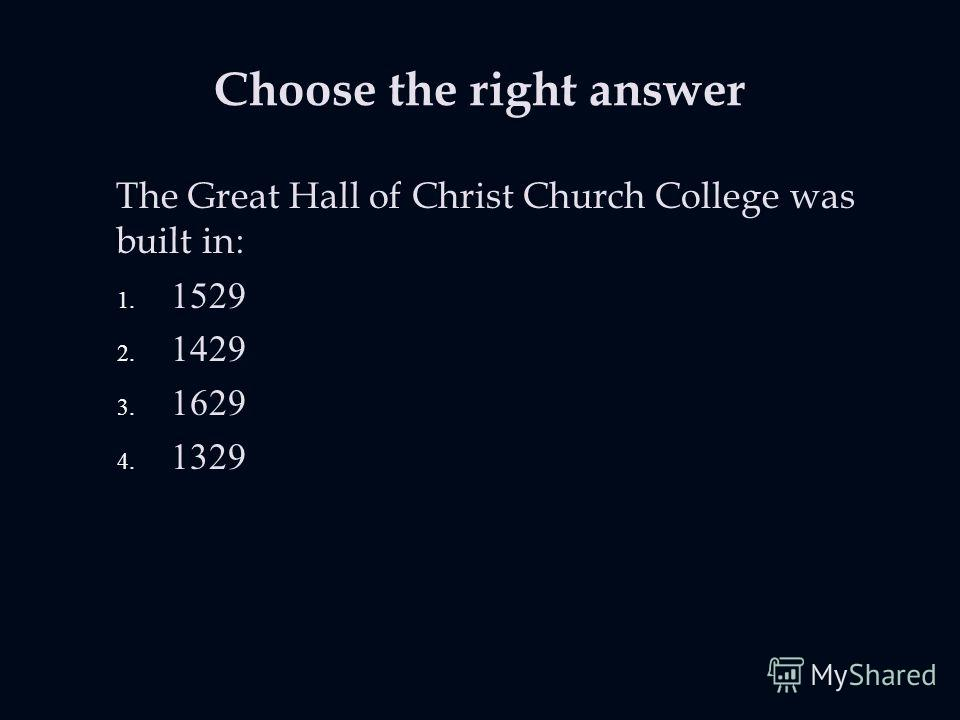 Choose the right answer The Great Hall of Christ Church College was built in: 1. 1529 2. 1429 3. 1629 4. 1329