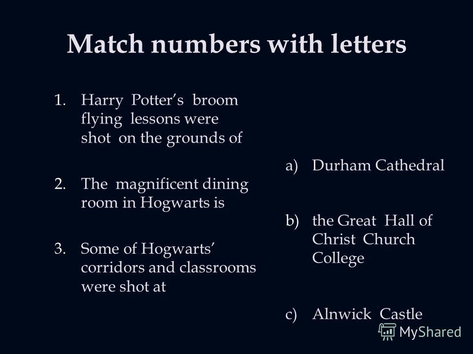 Match numbers with letters 1.Harry Potters broom flying lessons were shot on the grounds of 2.The magnificent dining room in Hogwarts is 3.Some of Hogwarts corridors and classrooms were shot at a)Durham Cathedral b)the Great Hall of Christ Church Col