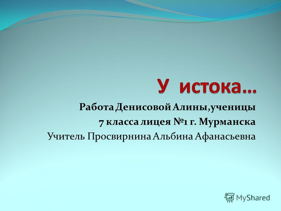 Работа Денисовой Алины,ученицы 7 класса лицея 1 г. Мурманска Учитель Просвирнина Альбина Афанасьевна