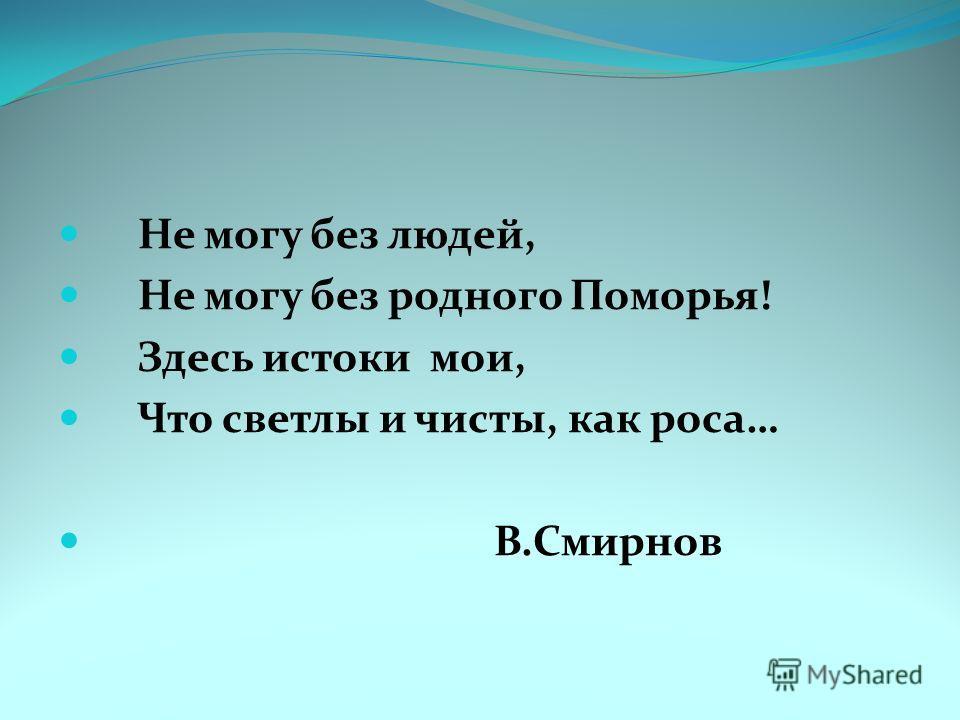 Не могу без людей, Не могу без родного Поморья! Здесь истоки мои, Что светлы и чисты, как роса… В.Смирнов