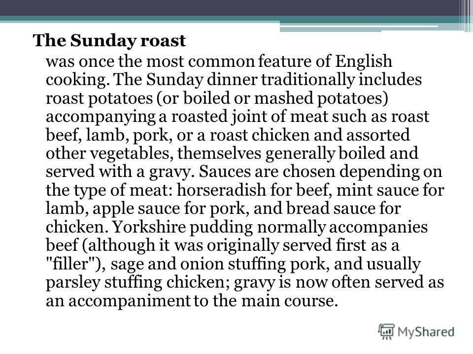 The Sunday roast was once the most common feature of English cooking. The Sunday dinner traditionally includes roast potatoes (or boiled or mashed potatoes) accompanying a roasted joint of meat such as roast beef, lamb, pork, or a roast chicken and a
