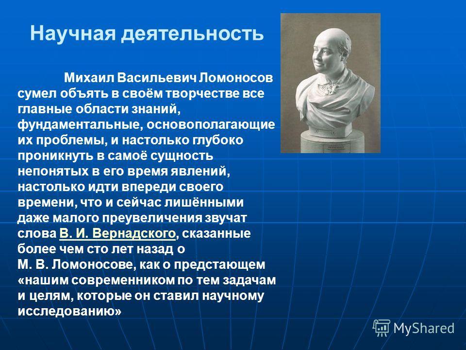 Научная деятельность Михаил Васильевич Ломоносов сумел объять в своём творчестве все главные области знаний, фундаментальные, основополагающие их проблемы, и настолько глубоко проникнуть в самоё сущность непонятых в его время явлений, настолько идти
