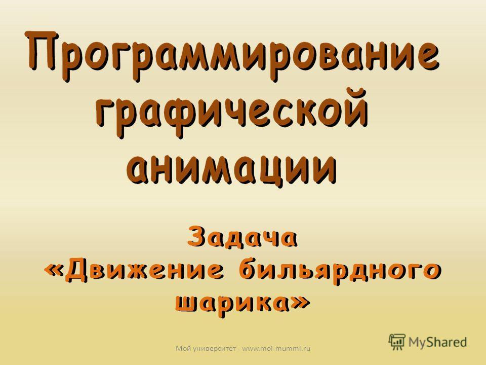 Задача «Движение бильярдного шарика» Задача «Движение бильярдного шарика» Мой университет - www.moi-mummi.ru