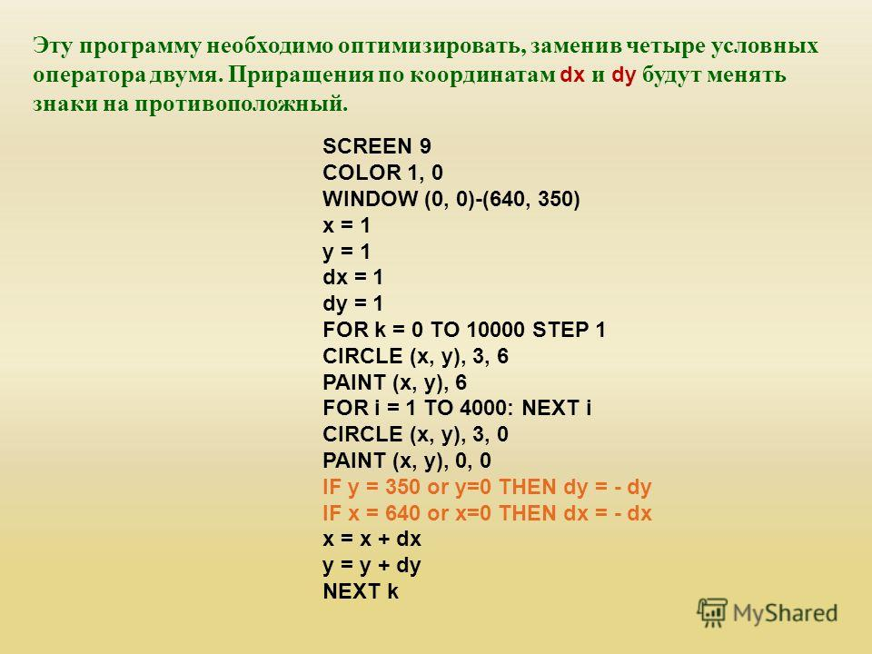 Эту программу необходимо оптимизировать, заменив четыре условных оператора двумя. Приращения по координатам dx и dy будут менять знаки на противоположный. SCREEN 9 COLOR 1, 0 WINDOW (0, 0)-(640, 350) x = 1 y = 1 dx = 1 dy = 1 FOR k = 0 TO 10000 STEP