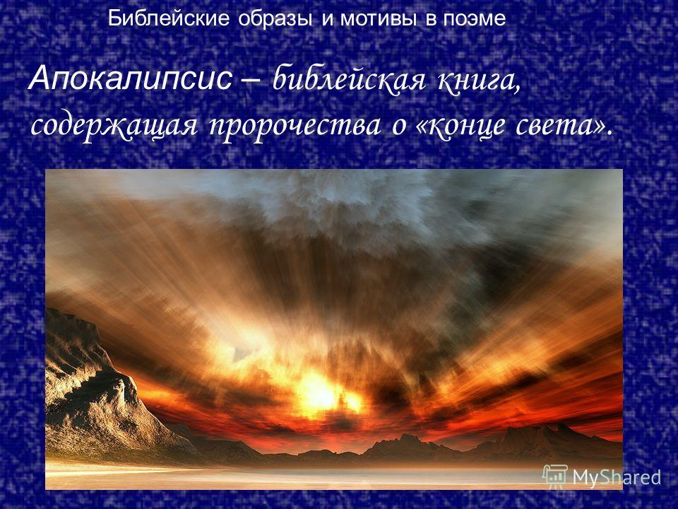 Апокалипсис – библейская книга, содержащая пророчества о «конце света». Библейские образы и мотивы в поэме