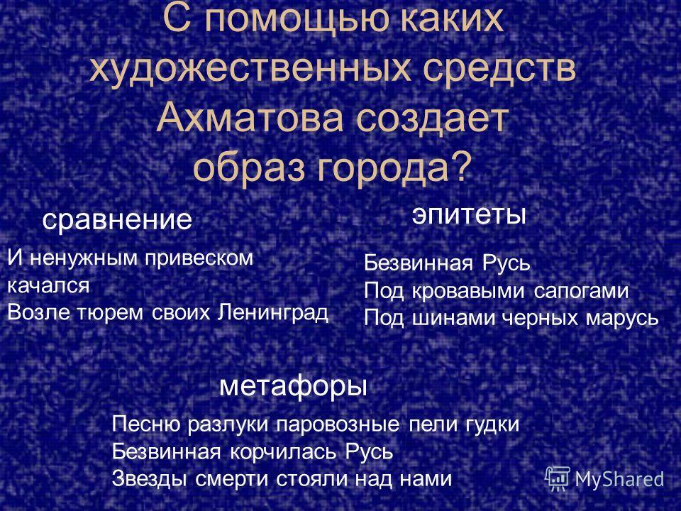 С помощью каких художественных средств Ахматова создает образ города? метафоры Песню разлуки паровозные пели гудки Безвинная корчилась Русь Звезды смерти стояли над нами сравнение И ненужным привеском качался Возле тюрем своих Ленинград эпитеты Безви