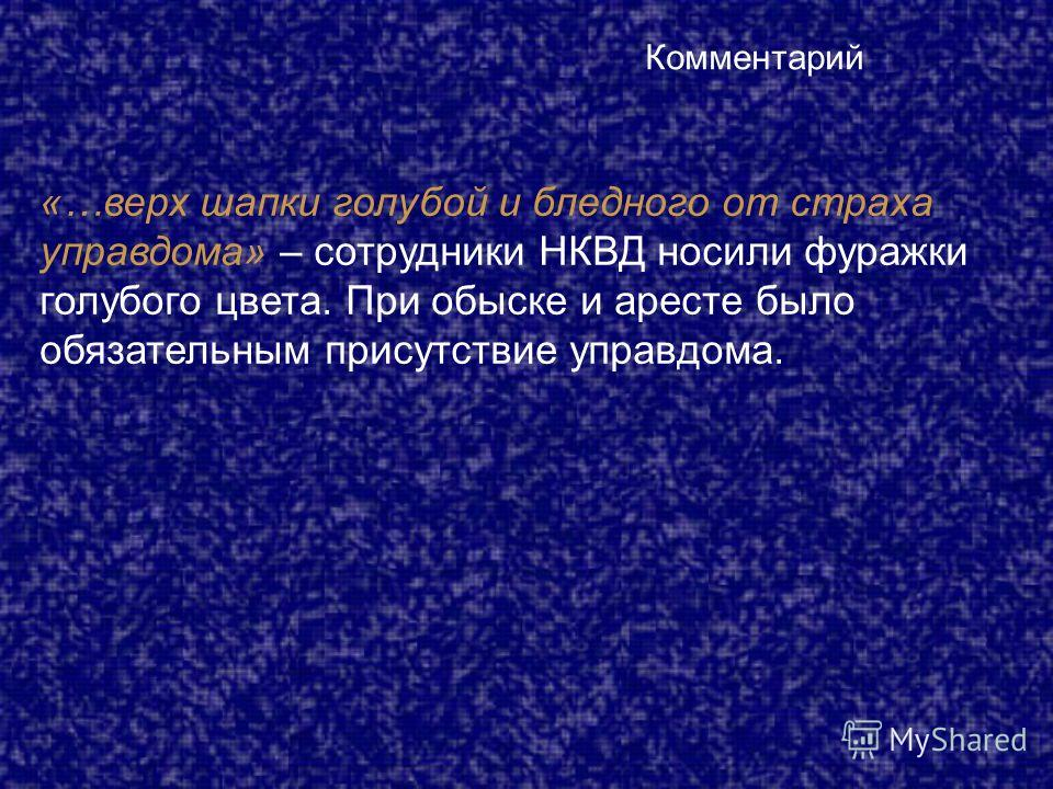 Комментарий «…верх шапки голубой и бледного от страха управдома» – сотрудники НКВД носили фуражки голубого цвета. При обыске и аресте было обязательным присутствие управдома.