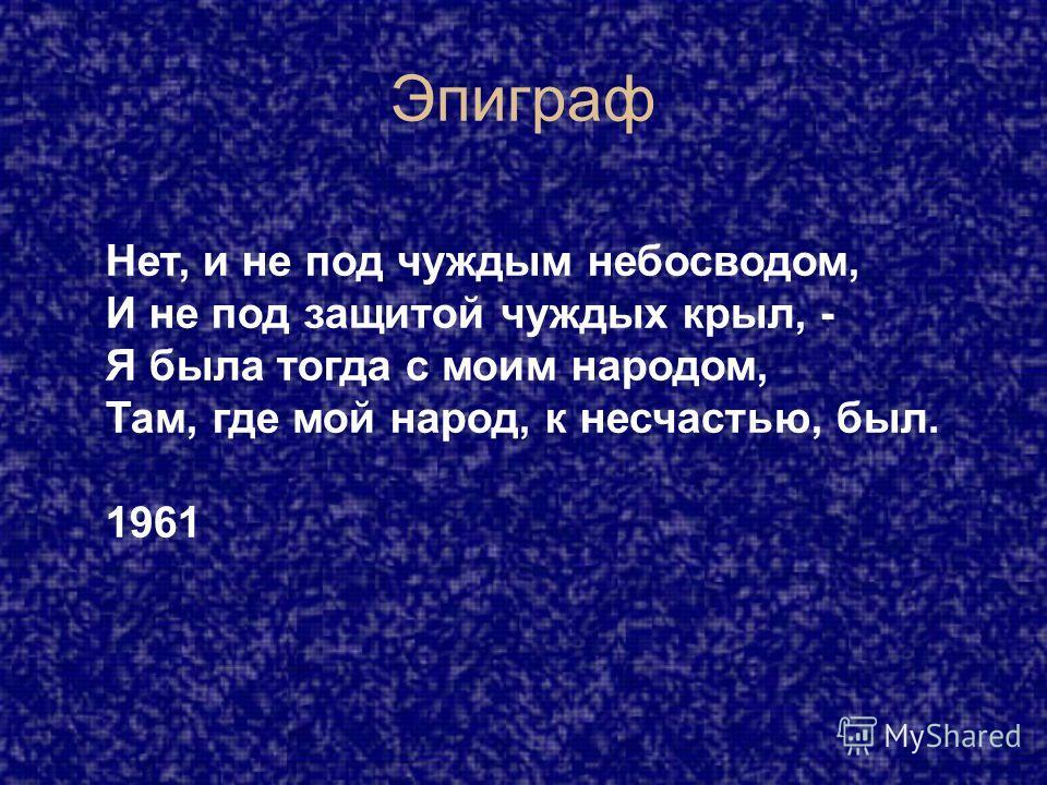 Эпиграф Нет, и не под чуждым небосводом, И не под защитой чуждых крыл, - Я была тогда с моим народом, Там, где мой народ, к несчастью, был. 1961