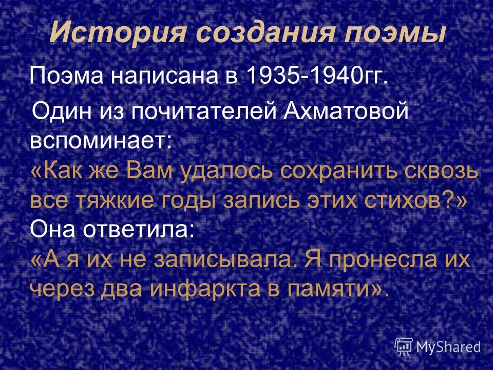 История создания поэмы Поэма написана в 1935-1940гг. Один из почитателей Ахматовой вспоминает: «Как же Вам удалось сохранить сквозь все тяжкие годы запись этих стихов?» Она ответила: «А я их не записывала. Я пронесла их через два инфаркта в памяти».