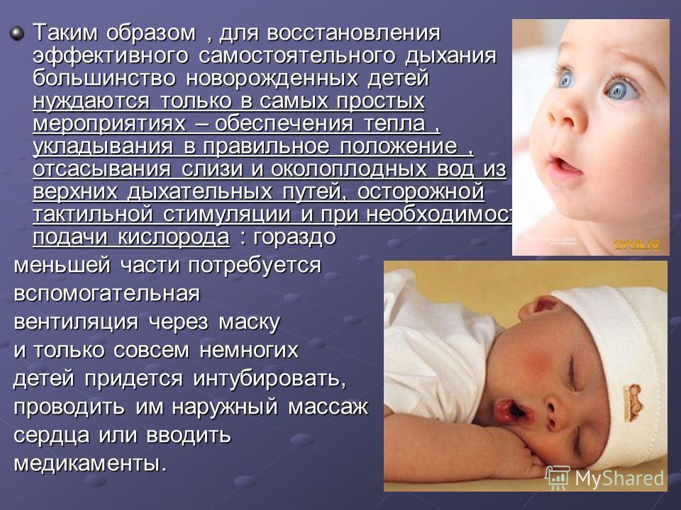Таким образом, для восстановления эффективного самостоятельного дыхания большинство новорожденных детей нуждаются только в самых простых мероприятиях – обеспечения тепла, укладывания в правильное положение, отсасывания слизи и околоплодных вод из вер