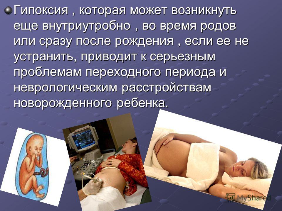 Гипоксия, которая может возникнуть еще внутриутробно, во время родов или сразу после рождения, если ее не устранить, приводит к серьезным проблемам переходного периода и неврологическим расстройствам новорожденного ребенка.