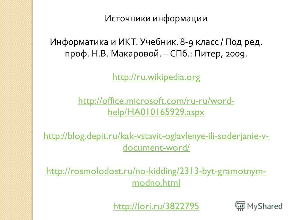 Источники информации Информатика и ИКТ. Учебник. 8-9 класс / Под ред. проф. Н. В. Макаровой. – СПб.: Питер, 2009. http://ru.wikipedia.org http://office.microsoft.com/ru-ru/word- help/HA010165929.aspx http://blog.depit.ru/kak-vstavit-oglavlenye-ili-so
