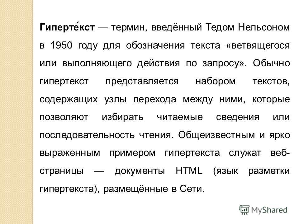 Гиперте́кст термин, введённый Тедом Нельсоном в 1950 году для обозначения текста «ветвящегося или выполняющего действия по запросу». Обычно гипертекст представляется набором текстов, содержащих узлы перехода между ними, которые позволяют избирать чит