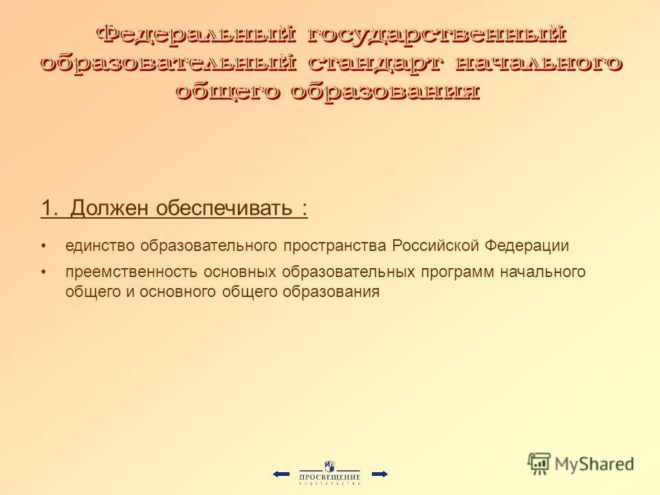 1. Должен обеспечивать : единство образовательного пространства Российской Федерации преемственность основных образовательных программ начального общего и основного общего образования
